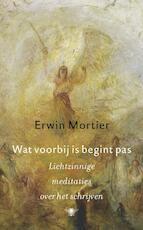 Wat voorbij is begint pas - Erwin Mortier (ISBN 9789023442806)