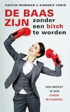 De baas zijn zonder een bitch te worden - Caitlin Friedman, Kimberly Yorio (ISBN 9789041763273)