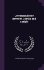 Correspondence Between Goethe and Carlyle - Johann Wolfgang Von Goethe (ISBN 9781357447700)