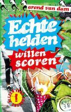 Echte helden willen scoren - Arend van Dam (ISBN 9789000328987)