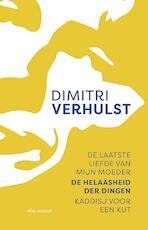 De laatste liefde van mijn moeder, De helaasheid der dingen, Kaddisj voor een kut - Dimitri Verhulst (ISBN 9789025453176)