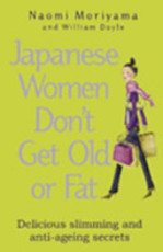 Japanese Women Don't Get Old Or Fat - Naomi Moriyama, William Doyle (ISBN 9780091907112)