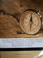 Jacobus Praepositus, Luthers leerling en vriend: geschetst in zijn lijden en strijden voor de Hervonmingszaak ... - Hendrik Quirinus Janssen (ISBN 9781271646326)