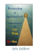 Wetenschap en spiritualiteit transcenderen tot hoger niveau - Arie Aalders (ISBN 9789082310122)
