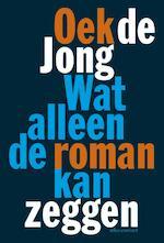 Wat alleen de roman kan zeggen - Oek De Jong (ISBN 9789025442132)