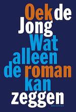 Wat alleen de roman kan zeggen - Oek de Jong (ISBN 9789025442156)
