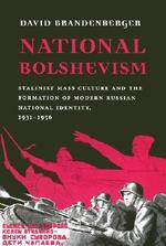 National Bolshevism - Stalinist Mass Culture & the Formation of Modern Russian National Identity 1931-1956 - David Brandenberger (ISBN 9780674009066)