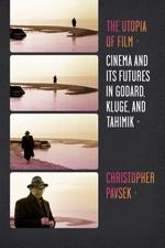 The Utopia of Film - Cinema and Its Futures in Godard, Kluge, and Tahimik