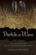 Particle or Wave - The Evolution of the Concept of Matter in Modern Physics - Charis Anastopoulos (ISBN 9780691135120)