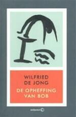 De opheffing van Bob - Wilfried de Jong (ISBN 9789085310020)