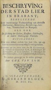Beschryving der stad Lier in Brabant; behelzende eene naeukeurige verhandeling van deszelfs oorsprong, benaeming, bevolking, aenwas, voorrechten en rampen. - Christiaan Van Lom