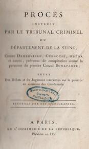 Procès instruit par le Tribunal Criminel du Département de la Seine contre Demerville, Ceracchi, Arena et autres, prévenus de conspiration contre la personne du premier Consul Bonaparte. Suivi Des Débats et du Jugement intervenes sur le pourvoi en cassati