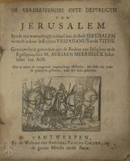 De verderffenisse ofte destructie van Jerusalem. Synde een waerachtigh verhael hoe de stadt Jerusalem is vernielt is door de keysers Vespasianus ende Titus. - Adriaen Van Meerbeeck