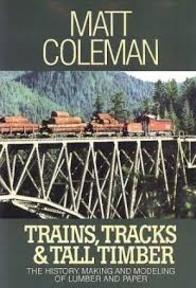 Trains, Tracks & Tall Timber: The History Making and Modeling of Lumber and Paper - Matt Coleman (ISBN 9780941952491)