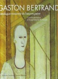 Gaston Bertrand: Catalogue raisonné de l'oeuvre peint - Caroline Bricmont, Serge Goyens de Heusch