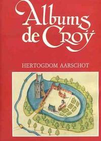 Albums de Croÿ - Hertogdom Aarschot onder Karel van Croÿ - Jean-Marie Duvosquel