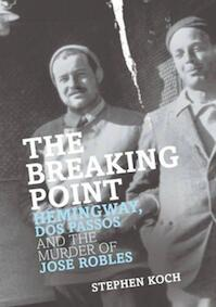 The Breaking Point: Hemmingway, Dos, Passos and the Murder of Jose Robles: Hemingway, Dos Passos and the Murder of Jose Rob - S. Koch (ISBN 9781861059543)