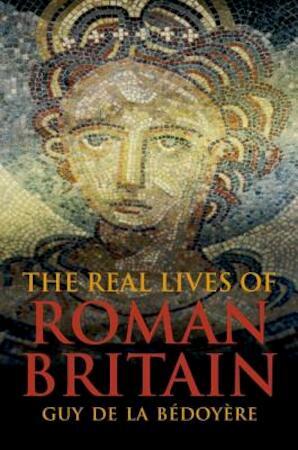 The Real Lives of Roman Britain - Guy De La Bédoyère