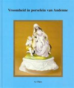 Vroomheid in porselein van Andenne - Alfons Claes, Hendrik Aertgeerts