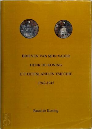 Brieven van mijn vader Henk de Koning uit Duitsland en Tsjechie 1942-1945 - R.F. de Koning