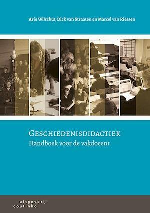 Geschiedenisdidactiek - Arie Wilschut, Dick van Straaten, Marcel van Riessen