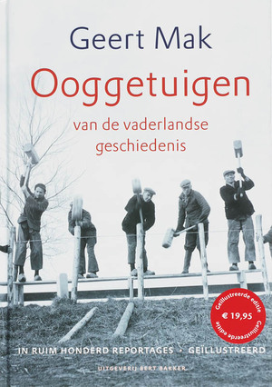Ooggetuigen van de vaderlandse geschiedenis in meer dan honderd reportages - Geert Mak