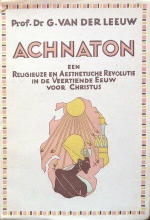 Achnaton, een religieuze en aesthetische revolutie in de veertiende eeuw - Gerardus van Der Leeuw