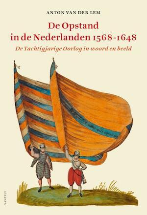 De opstand in de Nederlanden 1568-1648 - Anton van der Lem