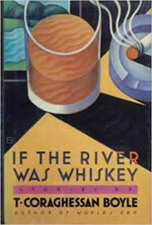 If the river was Whiskey - Coraghessan T Boyle Boyle