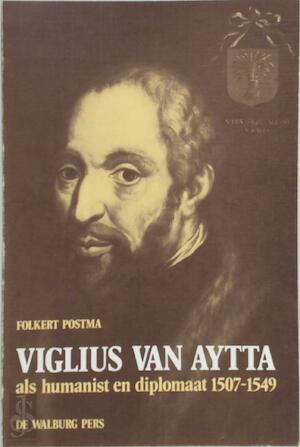 Viglius van Aytta als humanist en diplomaat 1507-1549 - Folkert Postma