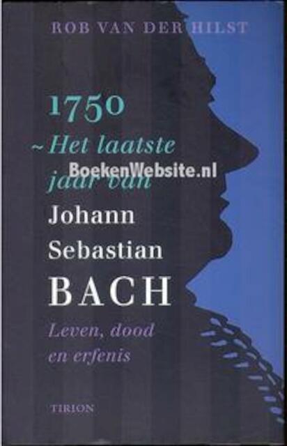 1750, het laatste jaar van Johann Sebastian Bach - Rob van Der Hilst