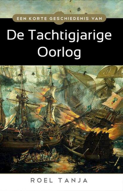 Een korte geschiedenis van de Tachtigjarige Oorlog - Roel Tanja