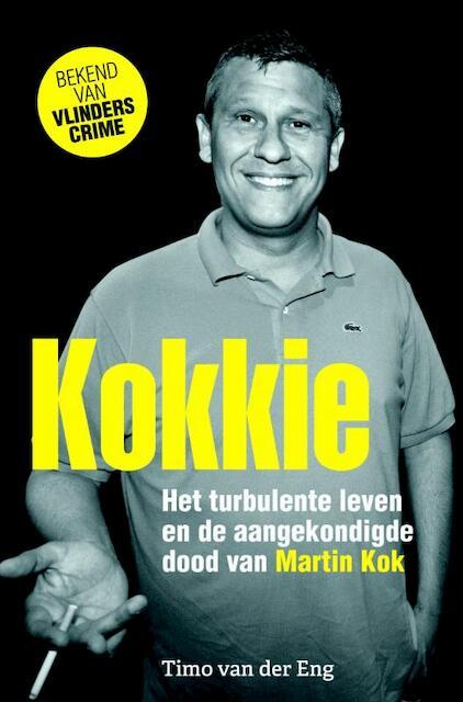 Kokkie - het turbulente leven en de aangekondigde dood van Martin Kok - Timo van der Eng