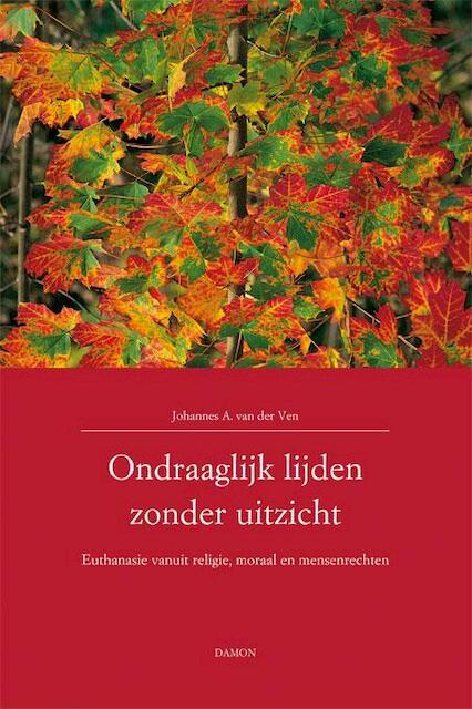 Ondraaglijk lijden zonder uitzicht - Johannes van der Ven, J.A. van der Ven