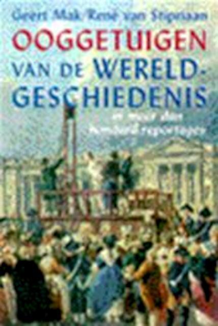 Ooggetuigen van de wereldgeschiedenis in meer dan honderd reportages - Geert Mak, René van Stipriaan