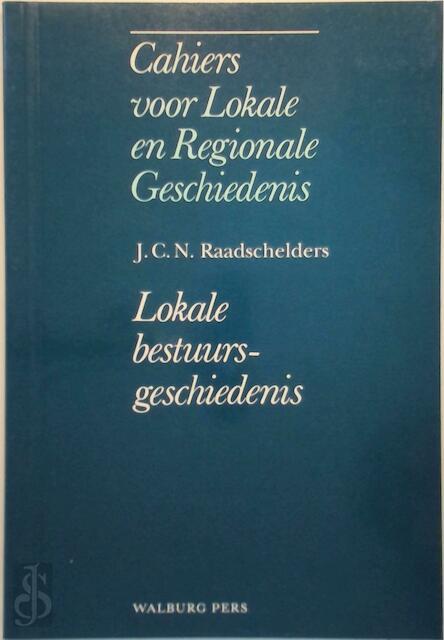 Cahiers lokale regionale geschiedenis - Lokale bestuursgeschiedenis - J.C.N. Raadschelders