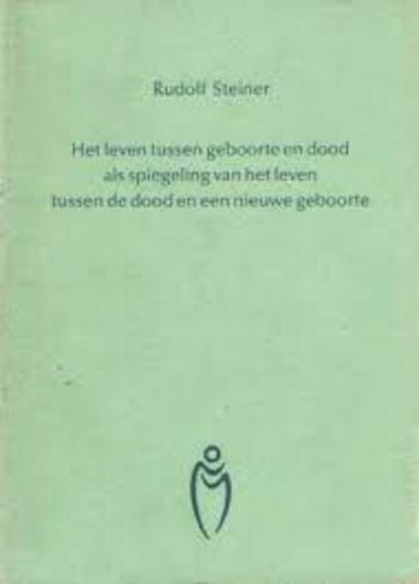 Het leven tussen geboorte en dood als spiegeling van het leven tussen de dood en een nieuwe geboorte - Rudolf Steiner